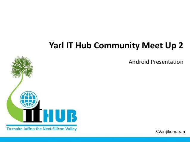 Yarl IT Hub Community Meet Up 2 Android Presentation S.Vanjikumaran