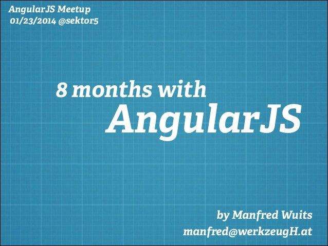 AngularJS Meetup 01/23/2014 @sektor5  8 months with  AngularJS by Manfred Wuits manfred@werkzeugH.at