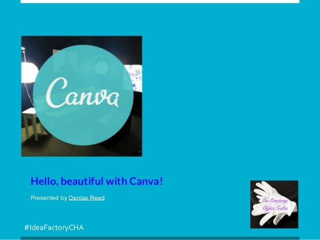 #IdeaFactoryCHA Hello, beautiful with Canva! Presented by Denise Reed