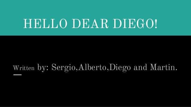 HELLO DEAR DIEGO! Written by: Sergio,Alberto,Diego and Martin.
