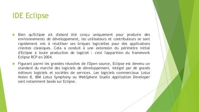 IDE Eclipse  Bien qu'Eclipse ait d'abord été conçu uniquement pour produire des environnements de développement, les util...