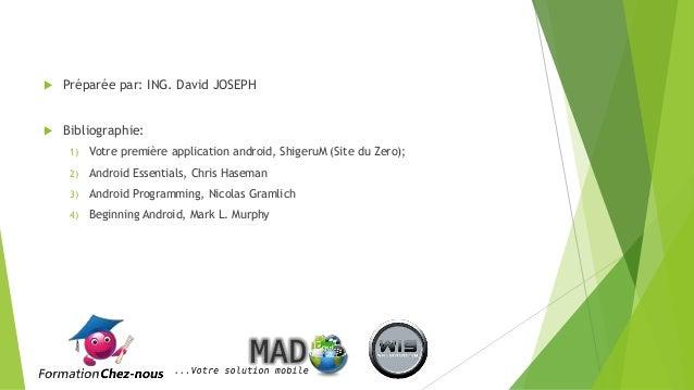  Préparée par: ING. David JOSEPH  Bibliographie: 1) Votre première application android, ShigeruM (Site du Zero); 2) Andr...