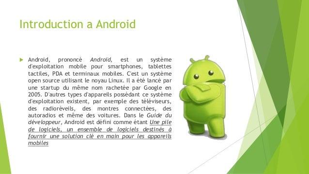 Introduction a Android  Android, prononcé Androïd, est un système d'exploitation mobile pour smartphones, tablettes tacti...