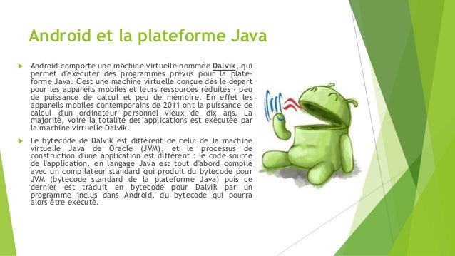 Android et la plateforme Java  Android comporte une machine virtuelle nommée Dalvik, qui permet d'exécuter des programmes...