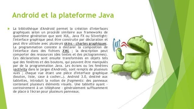 Android et la plateforme Java  La bibliothèque d'Android permet la création d'interfaces graphiques selon un procédé simi...