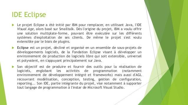 IDE Eclipse  Le projet Eclipse a été initié par IBM pour remplacer, en utilisant Java, l'IDE Visual Age, alors basé sur S...