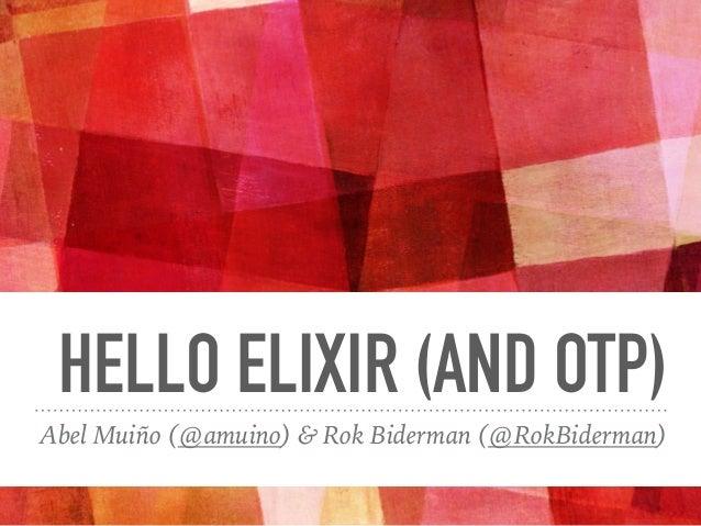 HELLO ELIXIR (AND OTP) Abel Muiño (@amuino) & Rok Biderman (@RokBiderman)