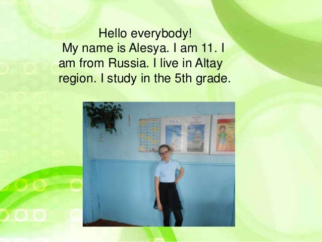Hello everybody! My name is Alesya. I am 11. I am from Russia. I live in Altay region. I study in the 5th grade.