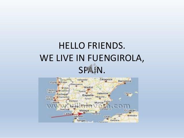 HELLO FRIENDS. WE LIVE IN FUENGIROLA, SPAIN.