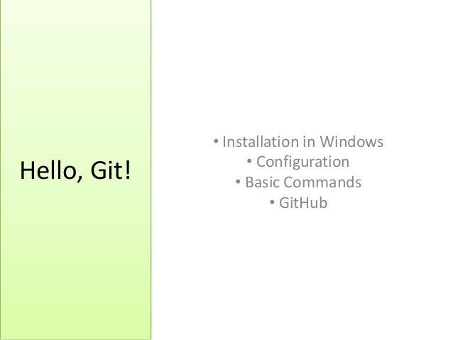 Hello, Git!• Installation in Windows• Configuration• Basic Commands• GitHub