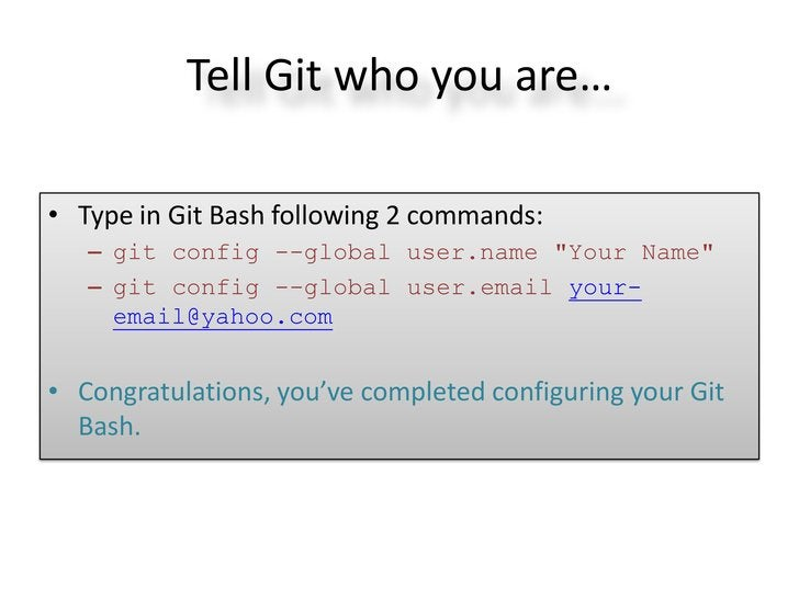 """Tell Git who you are…• Type in Git Bash following 2 commands:   – git config --global user.name """"Your Name""""   – git config..."""