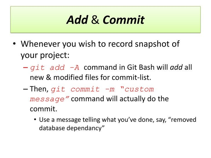 Add & Commit• Whenever you wish to record snapshot of  your project:  – git add -A command in Git Bash will add all    new...