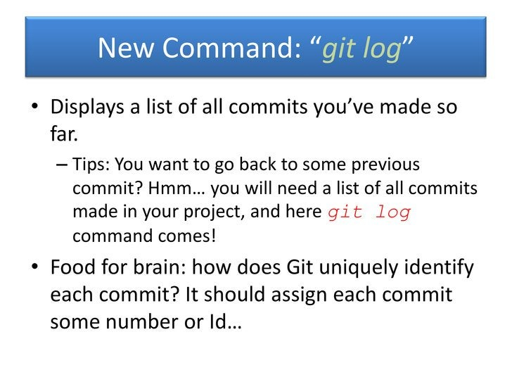 """New Command: """"git log""""• Displays a list of all commits you've made so  far.  – Tips: You want to go back to some previous ..."""