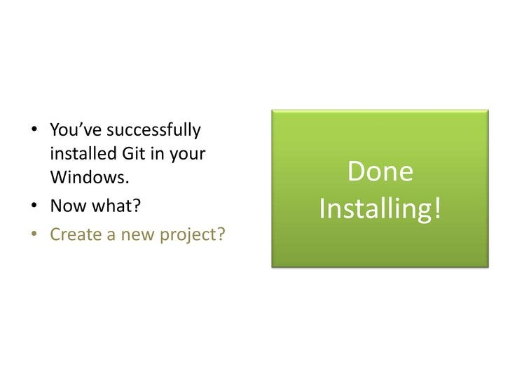 • You've successfully  installed Git in your  Windows.                  Done• Now what?               Installing!• Create ...