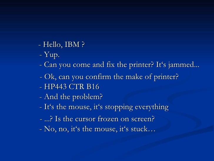 <ul><li>      - Hello, IBM ?     - Yup.     - Can you come and fix the printer? It's jammed... </li></ul><u...