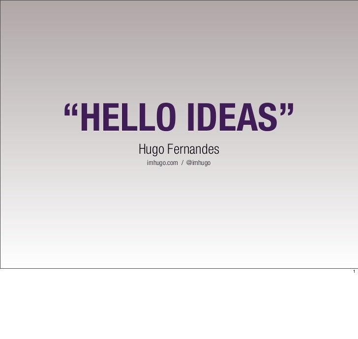 """HELLO IDEAS""    Hugo Fernandes     imhugo.com / @imhugo                            1"