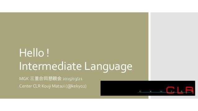 Hello ! Intermediate Language MGK 三重合同懇親会 2015/03/21 Center CLR Kouji Matsui (@kekyo2)