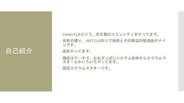 自己紹介  Center CLRという、名古屋のコミュニティをやってます。  名前の通り、.NETCLRのコア技術とその周辺の勉強会がメイ ンです。  会社やってます。  現在はアーキで、おおざっぱにシステム全体からスクラムマ スターと...