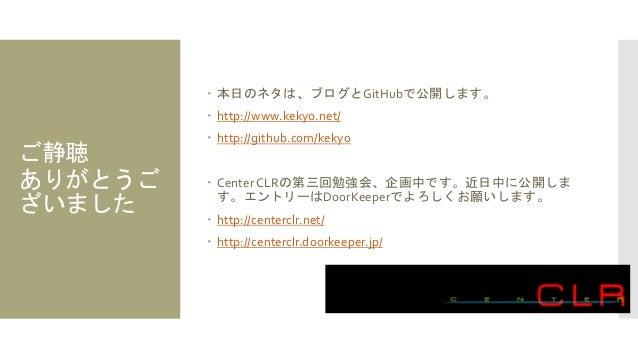 ご静聴 ありがとうご ざいました  本日のネタは、ブログとGitHubで公開します。  http://www.kekyo.net/  http://github.com/kekyo  Center CLRの第三回勉強会、企画中です。近日...