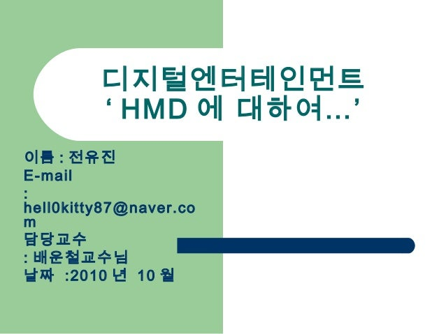 디지털엔터테인먼트 ' HMD 에 대하여…' 이름 : 전유진 E-mail : hell0kitty87@naver.co m 담당교수 : 배운철교수님 날짜 :2010 년 10 월