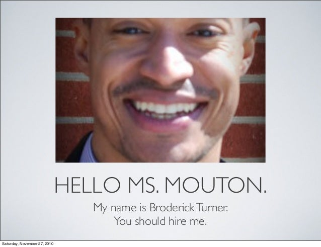 HELLO MS. MOUTON. My name is BroderickTurner. You should hire me. Saturday, November 27, 2010