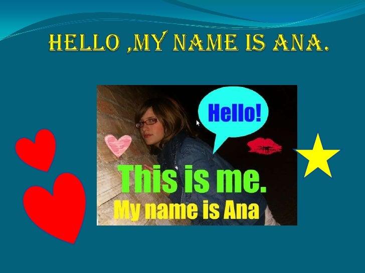 Hello ,my nameis Ana.<br />