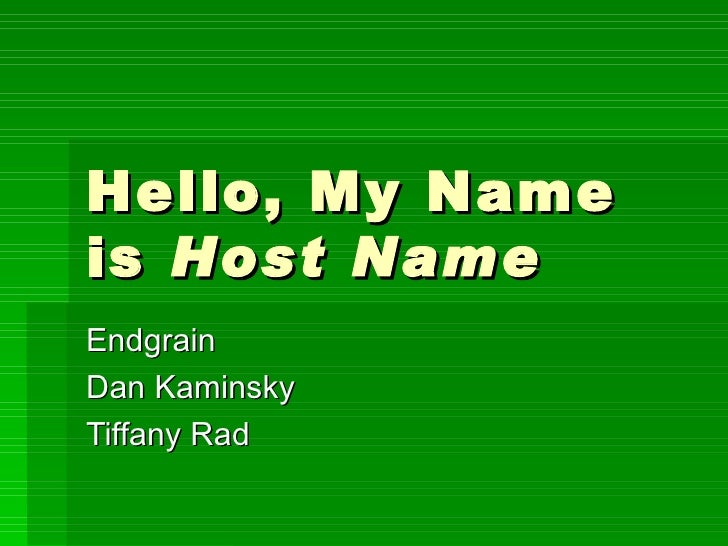 Hello, My Name is  Host Name Endgrain Dan Kaminsky Tiffany Rad