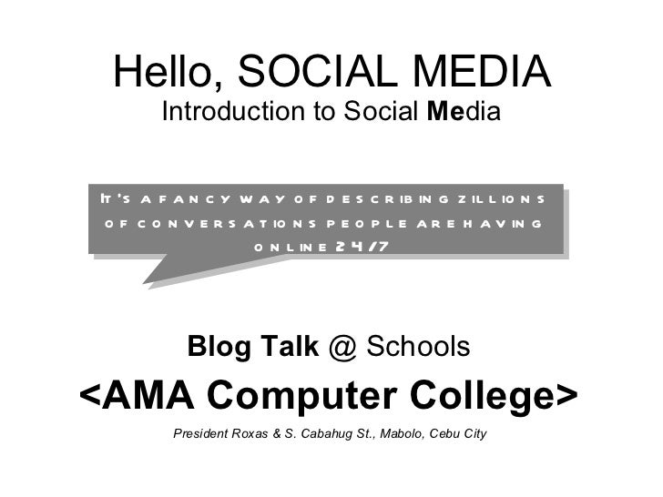 Hello, SOCIAL MEDIA Introduction to Social  Me dia Blog Talk  @ Schools <AMA Computer College> President Roxas & S. Cabahu...
