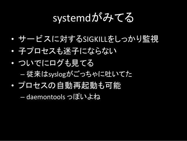 systemdがみてる • サービスに対するSIGKILLをしっかり監視 • 子プロセスも迷子にならない • ついでにログも見てる – 従来はsyslogがごっちゃに吐いてた • プロセスの自動再起動も可能 – daemontools っぽいよね