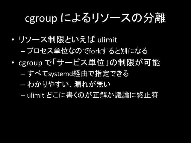 cgroup によるリソースの分離 • リソース制限といえば ulimit – プロセス単位なのでforkすると別になる • cgroup で「サービス単位」の制限が可能 – すべてsystemd経由で指定できる – わかりやすい、漏れが無い ...