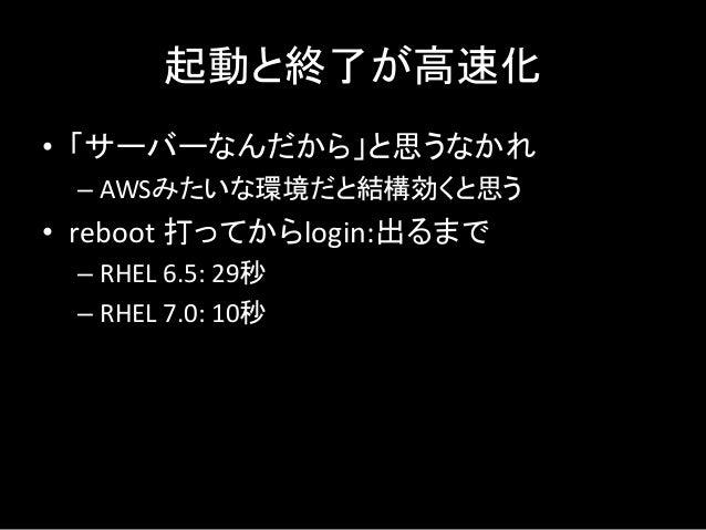 起動と終了が高速化 • 「サーバーなんだから」と思うなかれ – AWSみたいな環境だと結構効くと思う • reboot 打ってからlogin:出るまで – RHEL 6.5: 29秒 – RHEL 7.0: 10秒