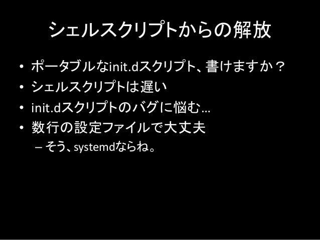 シェルスクリプトからの解放 • ポータブルなinit.dスクリプト、書けますか? • シェルスクリプトは遅い • init.dスクリプトのバグに悩む… • 数行の設定ファイルで大丈夫 – そう、systemdならね。