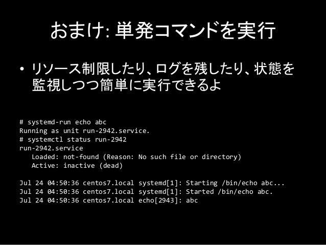 おまけ: 単発コマンドを実行 • リソース制限したり、ログを残したり、状態を 監視しつつ簡単に実行できるよ # systemd-run echo abc Running as unit run-2942.service. # systemctl...