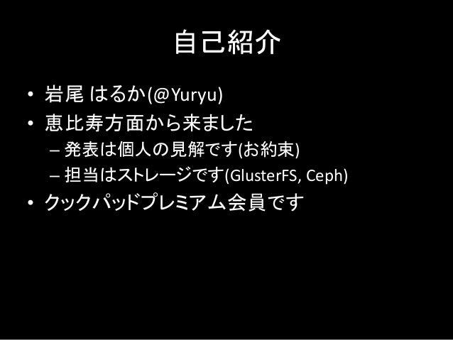 自己紹介 • 岩尾 はるか(@Yuryu) • 恵比寿方面から来ました – 発表は個人の見解です(お約束) – 担当はストレージです(GlusterFS, Ceph) • クックパッドプレミアム会員です