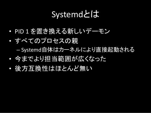 Systemdとは • PID 1 を置き換える新しいデーモン • すべてのプロセスの親 – Systemd自体はカーネルにより直接起動される • 今までより担当範囲が広くなった • 後方互換性はほとんど無い