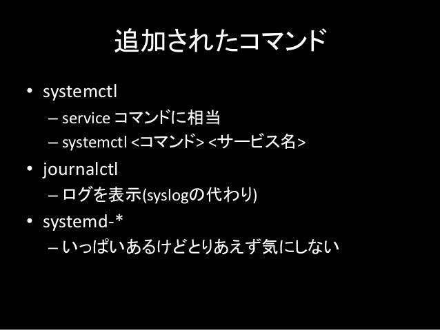 追加されたコマンド • systemctl – service コマンドに相当 – systemctl <コマンド> <サービス名> • journalctl – ログを表示(syslogの代わり) • systemd-* – いっぱいあるけど...