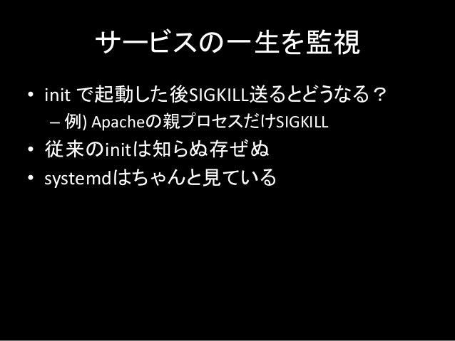 サービスの一生を監視 • init で起動した後SIGKILL送るとどうなる? – 例) Apacheの親プロセスだけSIGKILL • 従来のinitは知らぬ存ぜぬ • systemdはちゃんと見ている