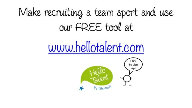 www.hellotalent.com Make recruiting a team sport and use our FREE tool at Click	    to	   sign	    up!