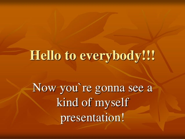 Hello to everybody!!!Now you`re gonna see a   kind of myself    presentation!