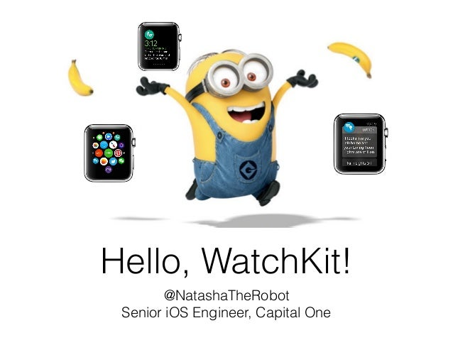 Hello, WatchKit! @NatashaTheRobot Senior iOS Engineer, Capital One