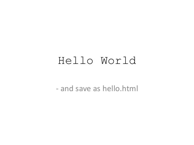 Hello World - and save as hello.html