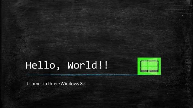 Hello, World!! It comes in three: Windows 8.1