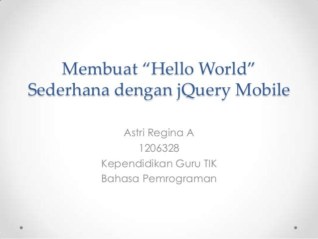"""Membuat """"Hello World"""" Sederhana dengan jQuery Mobile Astri Regina A 1206328 Kependidikan Guru TIK Bahasa Pemrograman"""