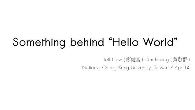 "Something behind ""Hello World"" Jeff Liaw ( 廖健富 ), Jim Huang ( 黃敬群 ) National Cheng Kung University, Taiwan / Apr 14"