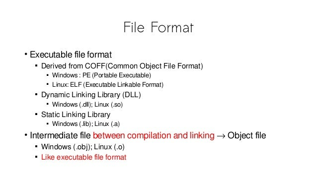 File Format • Executable file format  Derived from COFF(Common Object File Format)  Windows : PE (Portable Executable) ...