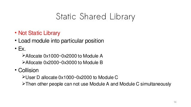 Static Shared Library • Not Static Library • Load module into particular position • Ex. Allocate 0x1000~0x2000 to Module ...