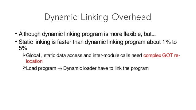 Dynamic Linking Overhead • Although dynamic linking program is more flexible, but... • Static linking is faster than dynam...