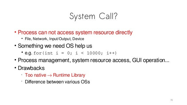 System Call? • Process can not access system resource directly • File, Network, Input/Output, Device • Something we need O...