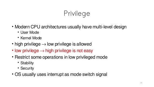 Privilege • Modern CPU architectures usually have multi-level design • User Mode • Kernel Mode • high privilege → low priv...