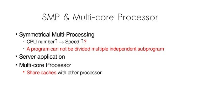 SMP & Multi-core Processor • Symmetrical Multi-Processing • CPU number↑ → Speed ↑? • A program can not be divided multiple...